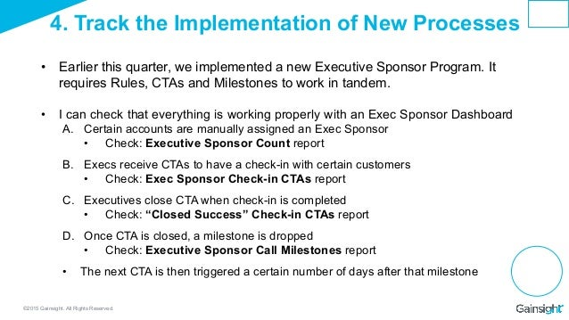 ©2015 Gainsight. All Rights Reserved. 4. Track the Implementation of New Processes • Earlier this quarter, we implemented...
