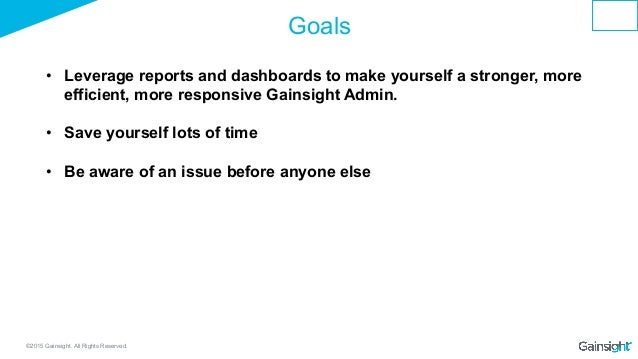 ©2015 Gainsight. All Rights Reserved. Goals • Leverage reports and dashboards to make yourself a stronger, more efficient...