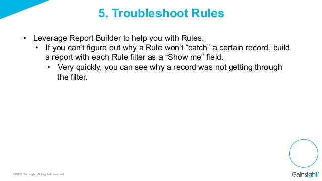 ©2015 Gainsight. All Rights Reserved. 5. Troubleshoot Rules • Leverage Report Builder to help you with Rules. • If you c...