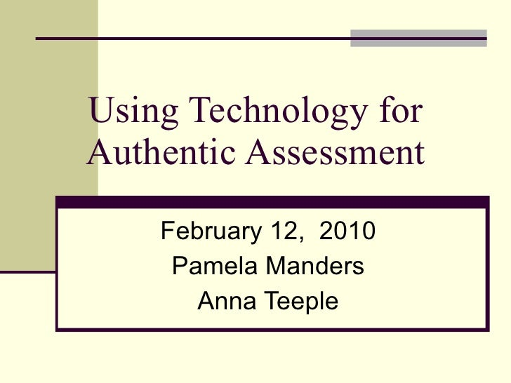 Using Technology for Authentic Assessment February 12,  2010 Pamela Manders Anna Teeple