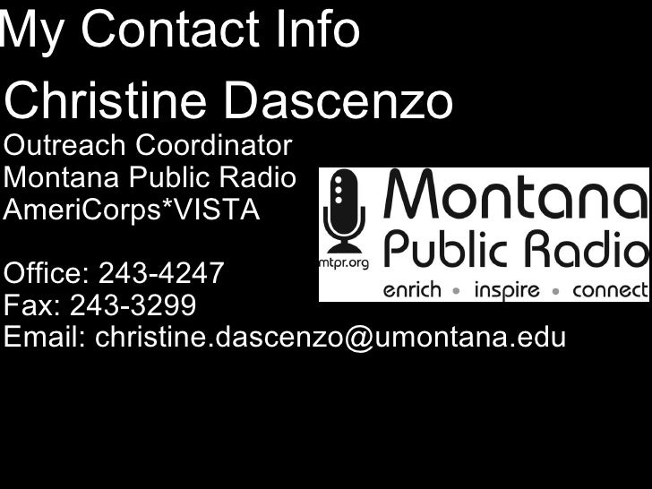 My Contact Info <ul><li>Christine Dascenzo </li></ul><ul><li>Outreach Coordinator </li></ul><ul><li>Montana Public Radio  ...