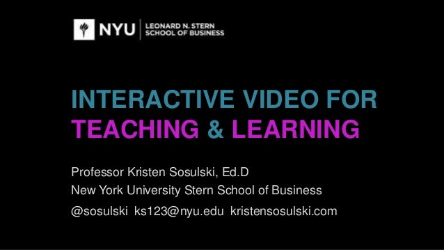 INTERACTIVE VIDEO FOR TEACHING & LEARNING Professor Kristen Sosulski, Ed.D New York University Stern School of Business @s...