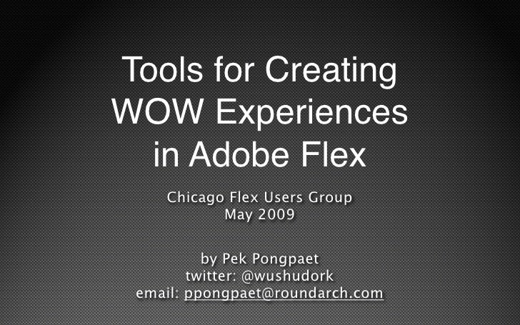 Tools for Creating WOW Experiences   in Adobe Flex     Chicago Flex Users Group            May 2009            by Pek Pong...