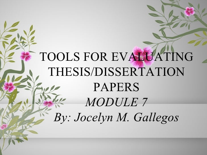 TOOLS FOR EVALUATING THESIS/DISSERTATION         PAPERS        MODULE 7  By: Jocelyn M. Gallegos