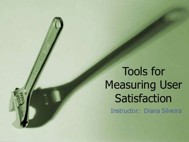 Tools forMeasuring User Satisfaction Instructor: Diana Silveira