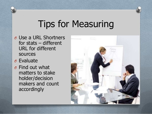Tips for MeasuringO Use a URL Shortners  for stats – different  URL for different  sourcesO EvaluateO Find out what  matte...