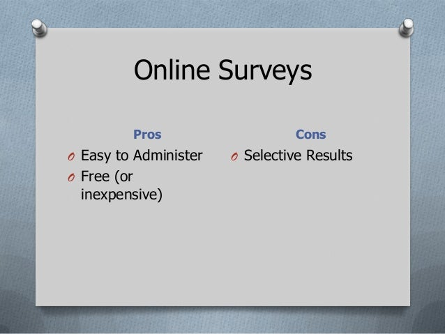 Online Surveys             Pros                ConsO Easy to Administer   O Selective ResultsO Free (or  inexpensive)