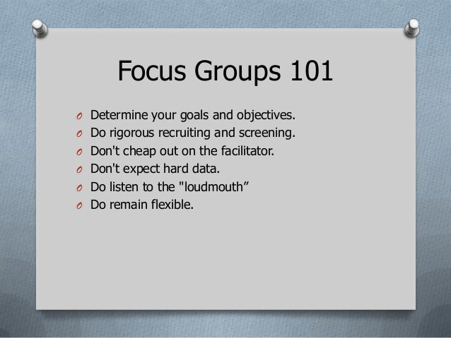 Focus Groups 101O Determine your goals and objectives.O Do rigorous recruiting and screening.O Dont cheap out on the facil...