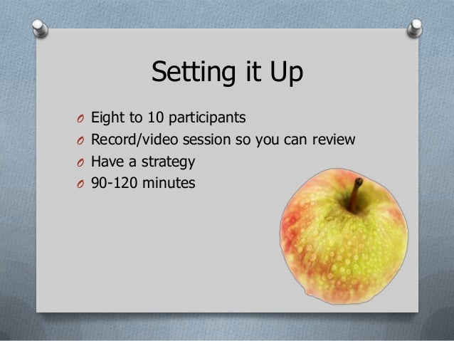 Setting it UpO Eight to 10 participantsO Record/video session so you can reviewO Have a strategyO 90-120 minutes