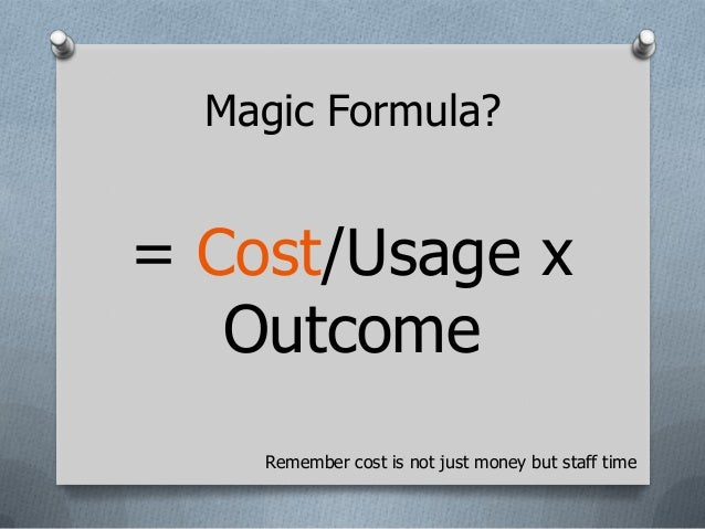Magic Formula?= Cost/Usage x   Outcome    Remember cost is not just money but staff time