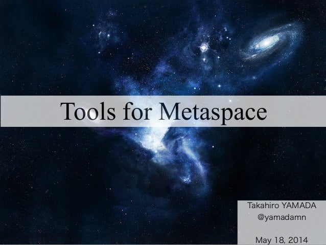 Tools for Metaspace Takahiro YAMADA @yamadamn ! May 18, 2014
