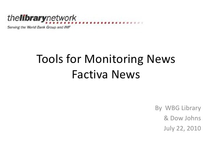 Tools for Monitoring NewsFactiva News<br />By  WBG Library<br />& Dow Johns<br />July 22, 2010<br />