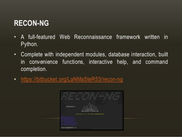RECON-NG • A full-featured Web Reconnaissance framework written in Python. • Complete with independent modules, database i...