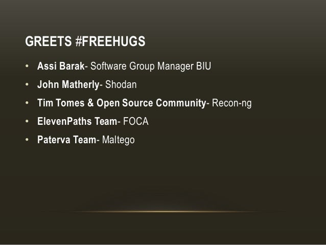 GREETS #FREEHUGS • Assi Barak- Software Group Manager BIU • John Matherly- Shodan • Tim Tomes & Open Source Community- Rec...