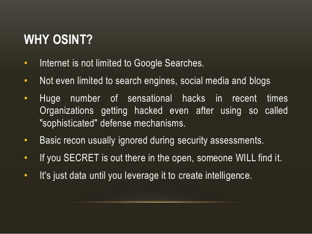 WHY OSINT? • Internet is not limited to Google Searches. • Not even limited to search engines, social media and blogs • Hu...