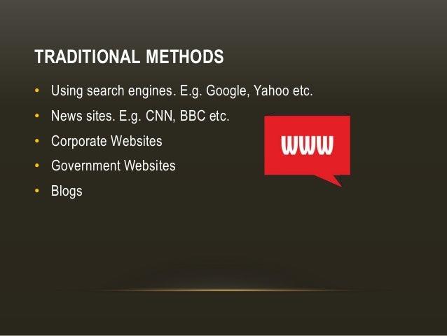 TRADITIONAL METHODS • Using search engines. E.g. Google, Yahoo etc. • News sites. E.g. CNN, BBC etc. • Corporate Websites ...