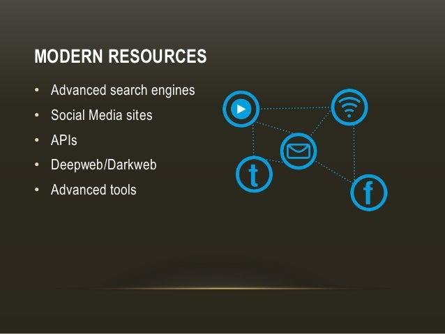 MODERN RESOURCES • Advanced search engines • Social Media sites • APIs • Deepweb/Darkweb • Advanced tools