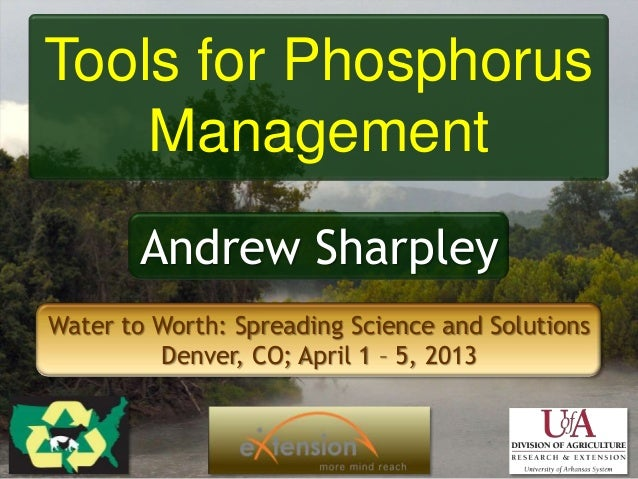 Tools for PhosphorusManagementAndrew SharpleyWater to Worth: Spreading Science and SolutionsDenver, CO; April 1 – 5, 2013