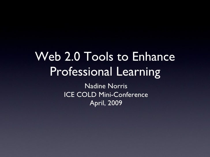 Web 2.0 Tools to Enhance Professional Learning <ul><li>Nadine Norris </li></ul><ul><li>ICE COLD Mini-Conference </li></ul>...
