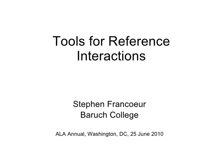 Tools for Reference Interactions Stephen Francoeur Baruch College ALA Annual, Washington, DC, 25 June 2010