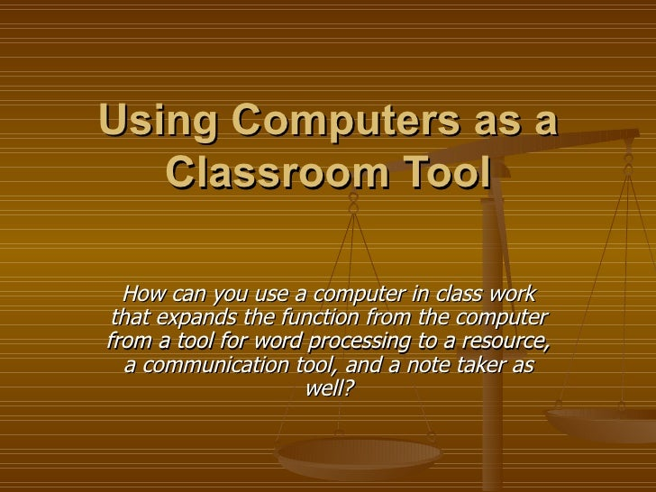 Using Computers as a Classroom Tool How can you use a computer in class work that expands the function from the computer f...