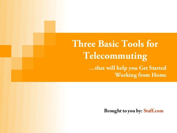 Three Basic Tools for  Telecommuting    …that will help you Get Started              Working from Home          Brought to...