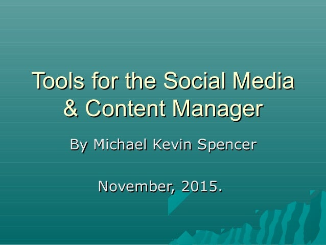 Tools for the Social MediaTools for the Social Media & Content Manager& Content Manager By Michael Kevin SpencerBy Michael...