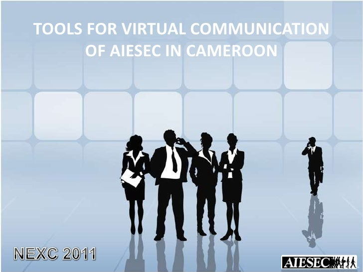 TOOLS FOR VIRTUAL COMMUNICATION OF AIESEC IN CAMEROON<br />NEXC 2011<br />