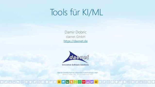 daenet Gesellschaft für Informationstechnologie mbH Hanauer Landstr. 204 60314 Frankfurt am Main Tools für KI/ML Damir Dob...
