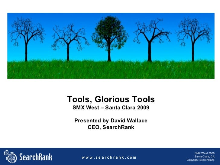 Tools, Glorious Tools SMX West – Santa Clara 2009 Presented by David Wallace CEO, SearchRank w w w . s e a r c h r a n k ....