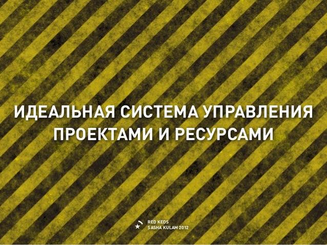 ИДЕАЛЬНАЯ СИСТЕМА УПРАВЛЕНИЯ   ПРОЕКТАМИ И РЕСУРСАМИ            RED KEDS            SASHA KULAM 2012