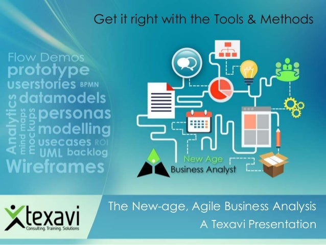 The New-age, Agile Business Analysis A Texavi Presentation Get it right with the Tools & Methods