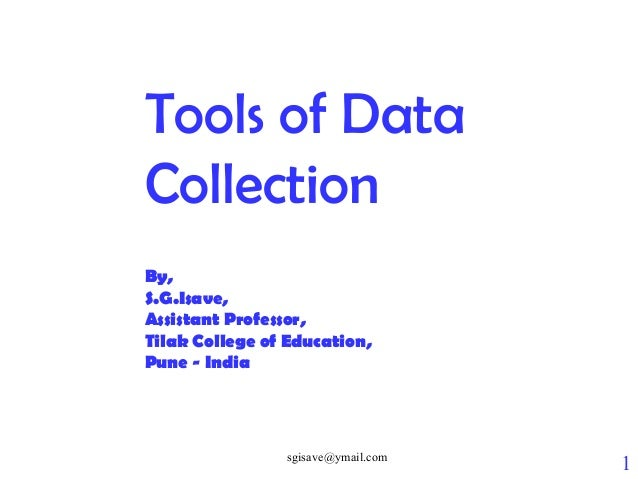 sgisave@ymail.com 1 Tools of Data Collection By, S.G.Isave, Assistant Professor, Tilak College of Education, Pune - India