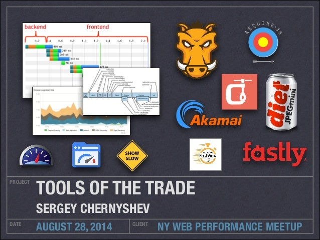 TOOLS OF THE TRADE  SERGEY CHERNYSHEV  NY WEB PERFORMANCE MEETUP  PROJECT  DATE AUGUST 28, 2014 CLIENT