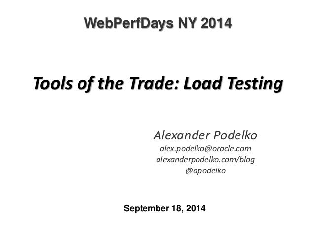 WebPerfDays NY 2014  Tools of the Trade: Load Testing  Alexander Podelko  alex.podelko@oracle.com  alexanderpodelko.com/bl...