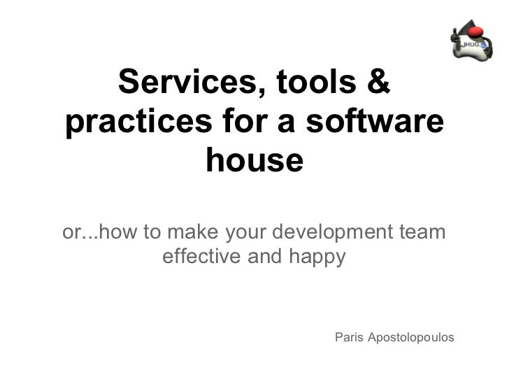 Services, tools &practices for a software         houseor...how to make your development team           effective and happ...