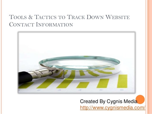 TOOLS & TACTICS TO TRACK DOWN WEBSITE CONTACT INFORMATION Created By Cygnis Media http://www.cygnismedia.com/
