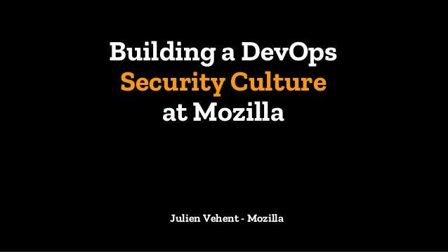 Building a DevOps Security Culture at Mozilla 1 Julien Vehent - Mozilla