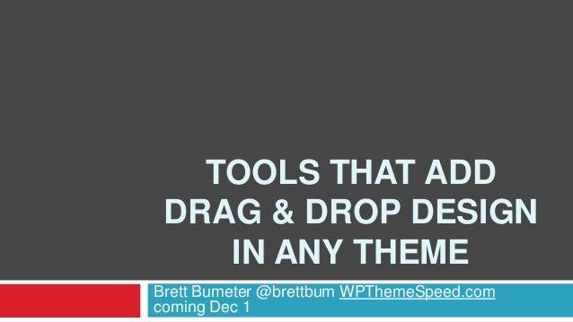 TOOLS THAT ADD DRAG & DROP DESIGN IN ANY THEME Brett Bumeter @brettbum WPThemeSpeed.com coming Dec 1