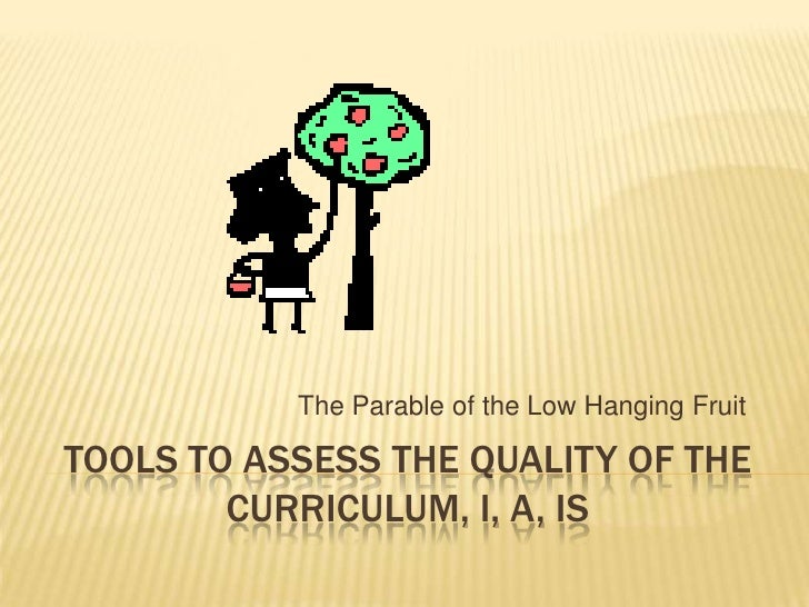 Tools to Assess the Quality of the Curriculum, I, A, IS<br />The Parable of the Low Hanging Fruit<br />