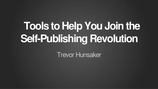 Tools to Help You Join the Self-Publishing Revolution Trevor Hunsaker