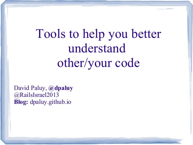Tools to help you better understand other/your code David Paluy, @dpaluy @RailsIsrael2013 Blog: dpaluy.github.io