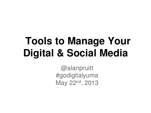 @alanpruitt#godigitalyumaMay 22nd, 2013Tools to Manage YourDigital & Social Media