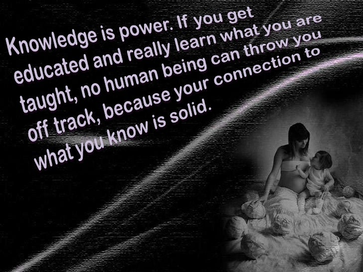 Knowledge is power. If you get educated and really learn what you are taught, no human being can throw you off track, beca...