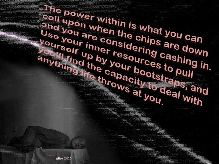 The power within is what you can call upon when the chips are down and you are considering cashing in. Use your inner reso...