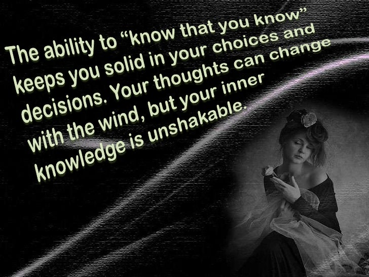 """The ability to """"know that you know"""" keeps you solid in your choices and decisions. Your thoughts can change with the wind,..."""