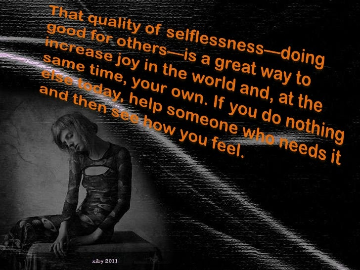 That quality of selflessness—doing good for others—is a great way to increase joy in the world and, at the same time, your...