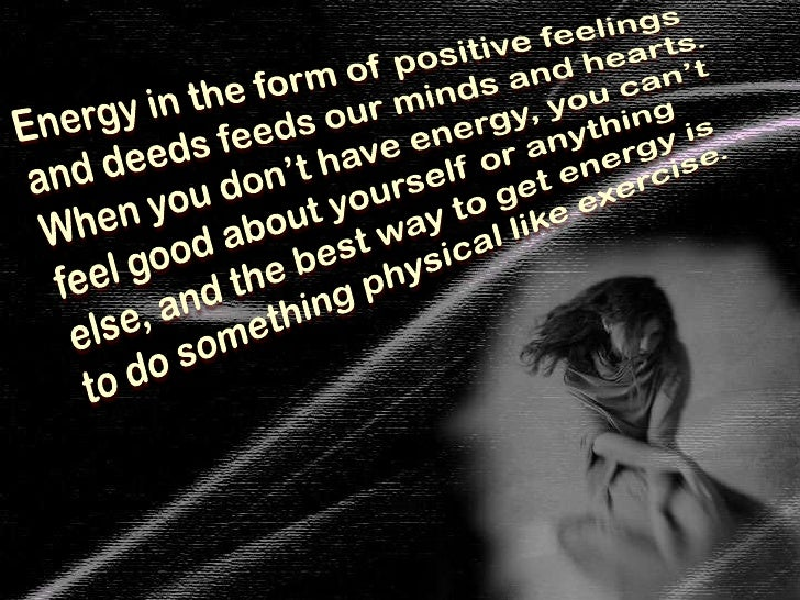 Energy in the form of positive feelings and deeds feeds our minds and hearts. When you don't have energy, you can't feel g...