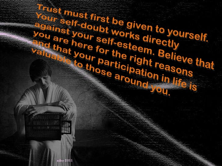 Trust must first be given to yourself. Your self-doubt works directly against your self-esteem. Believe that you are here ...