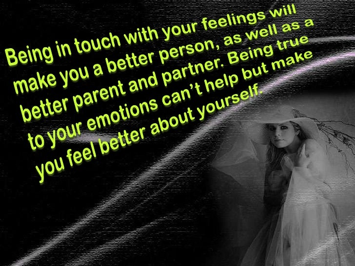 Being in touch with your feelings will make you a better person, as well as a better parent and partner. Being true to you...